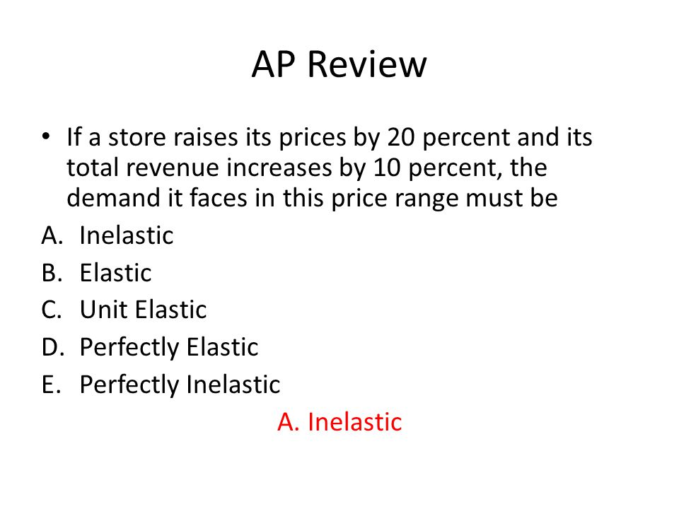 AP Review Demand is elastic if A.Consumers respond strongly to changes in the product's price B.A large percentage change in price brings about a small percentage change in quantity demanded C.A small percentage change in price brings about a small percentage change in quantity demanded D.The quantity demanded is not responsive to price changes E.The demand curve is vertical A.