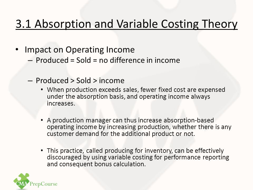 3.1 Absorption and Variable Costing Theory – Produced < Sold < income Variable costing will show a higher income in periods when inventories decline because absorption method forces the subtraction of all of the current fixed costs, plus some fixed costs incurred (and capitalized) in prior periods.