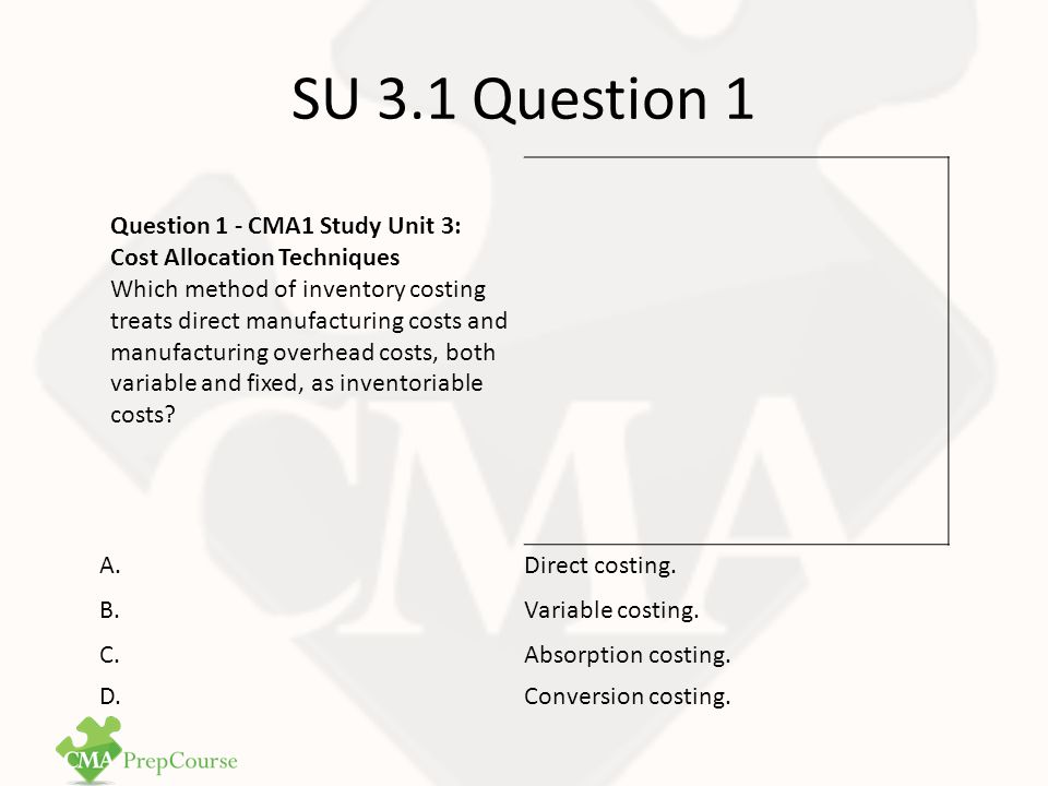 SU 3.1 Question 1 Answer Correct Answer: C Absorption (full) costing considers all manufacturing costs to be inventoriable as product costs.