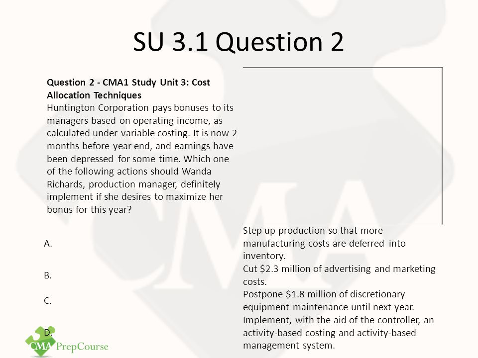 SU 3.1 Question 2 Answer Correct Answer: C Because the production manager wishes to maximize her bonus for the coming year, the action she must take will necessarily have most of its effect in the short run.