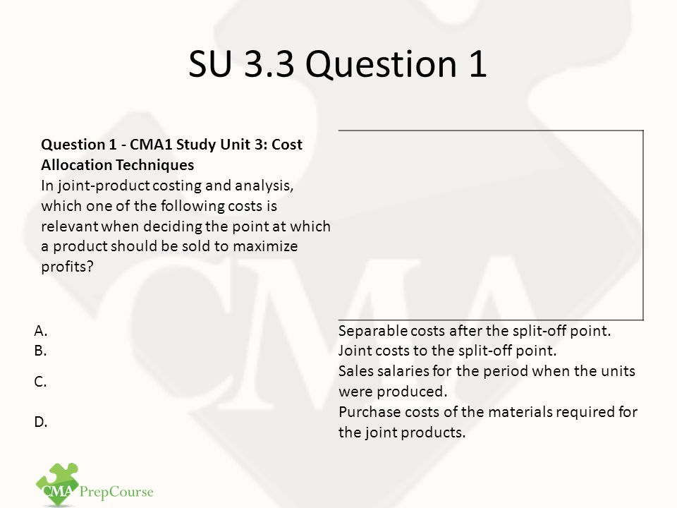 SU 3.3 Question 1 Answer Correct Answer: A Joint products are created from processing a common input.