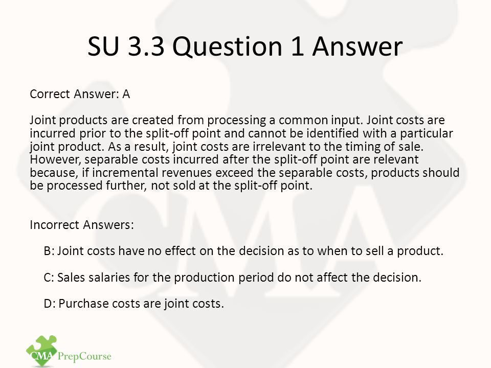 SU 3.3 Question 2 Question 2 - CMA1 Study Unit 3: Cost Allocation Techniques The primary purpose for allocating common costs to joint products is to determine A.The selling price of a by-product.