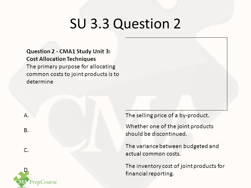 SU 3.3 Question 2 Answer Correct Answer: D Joint products must be valued for external financial reporting purposes based on the full (absorption) cost of the product.