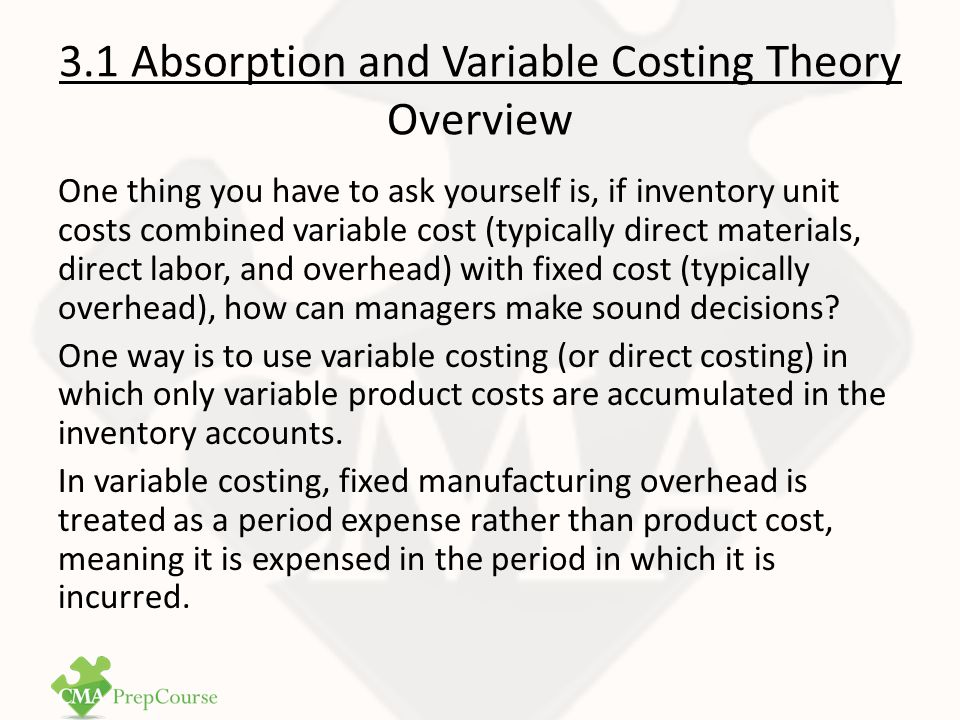 3.1 Absorption and Variable Costing Theory Overview The main advantage other variable costing method is that income cannot be manipulated by management action, whereas management can manipulated income when using absorption method.