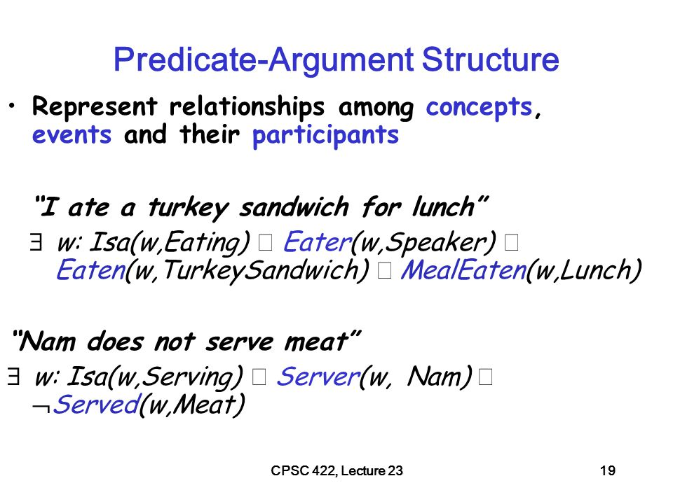CPSC 422, Lecture 2320 Semantic Roles: Resources Move beyond inferences about single verbs (book online Version 1.5-update Sept, 2010) –for English (versions for other languages are under development) FrameNet: Databases containing frames and their syntactic and semantic argument structures IBM hired John as a CEO John is the new IBM hire IBM signed John for 2M$ FrameNet Tutorial at NAACL/HLT 2015!
