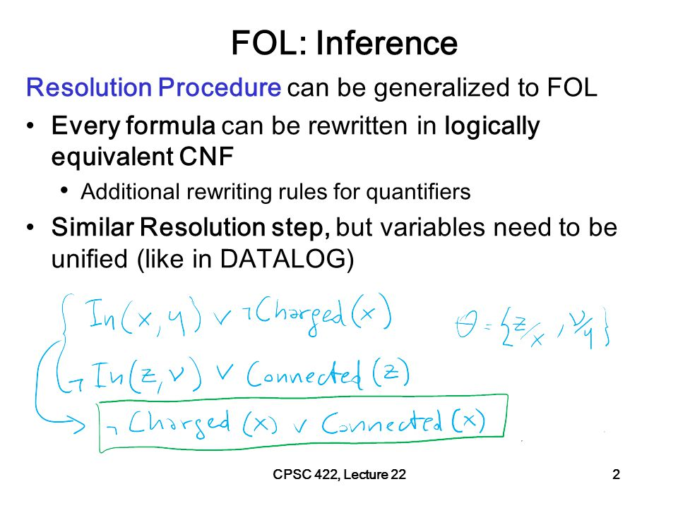 CPSC 422, Lecture 21Slide 3 Logics in AI: Similar slide to the one for planning Propositional Logics First-Order Logics Propositional Definite Clause Logics Semantics and Proof Theory Satisfiability Testing (SAT) Cognitive Architectures Video Games Hardware Verification Product Configuration Ontologies Semantic Web Information Extraction Summarization Production Systems Tutoring Systems