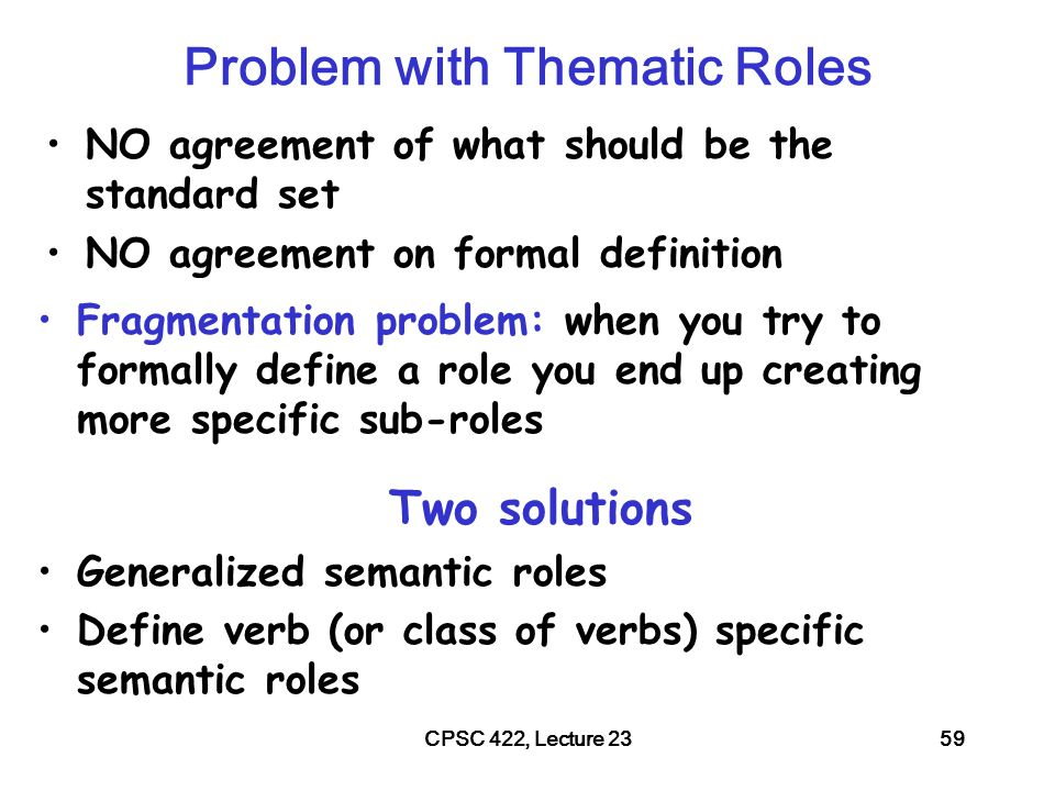 CPSC 422, Lecture 2360 Generalized Semantic Roles Very abstract roles are defined heuristically as a set of conditions The more conditions are satisfied the more likely an argument fulfills that role Proto-Agent –Volitional involvement in event or state –Sentience (and/or perception) –Causing an event or change of state in another participant –Movement (relative to position of another participant) –(exists independently of event named) Proto-Patient –Undergoes change of state –Incremental theme –Causally affected by another participant –Stationary relative to movement of another participant –(does not exist independently of the event, or at all)