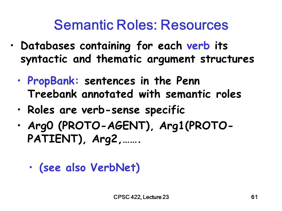 CPSC 422, Lecture 2362 PropBank Example Increase go up incrementally –Arg0: causer of increase –Arg1: thing increasing –Arg2: amount increase by –Arg3: start point –Arg4: end point PropBank semantic role labeling would identify common aspects among these three examples Y performance increased by 3% Y performance was increased by the new X technique The new X technique increased performance of Y Glosses for human reader.