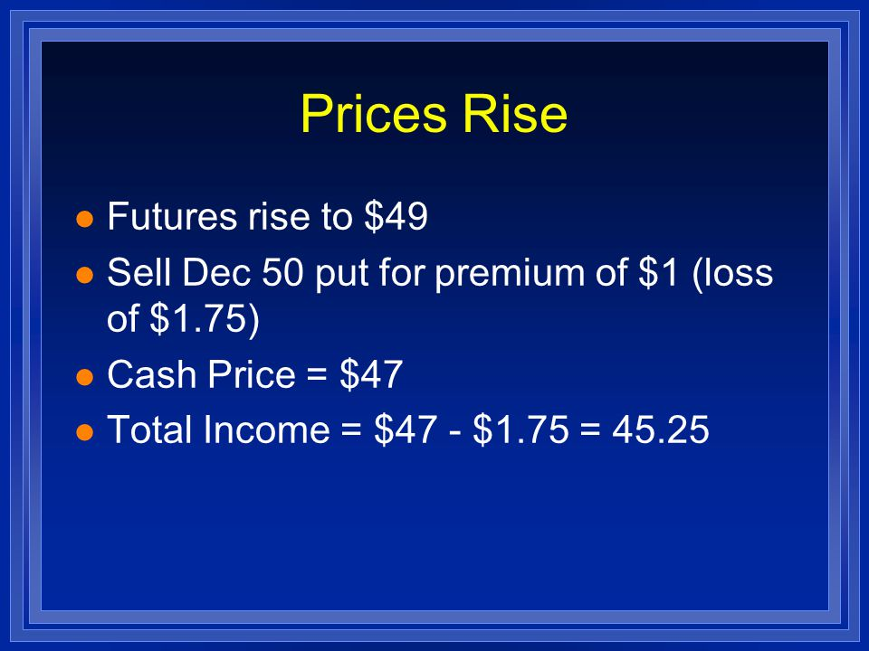 Prices Rise l Futures price = $52 l Put Option is worthless l Let Option expire, lose $2.75 l Sell hogs for $50 l Total income = $50 - $2.75 = $47.25