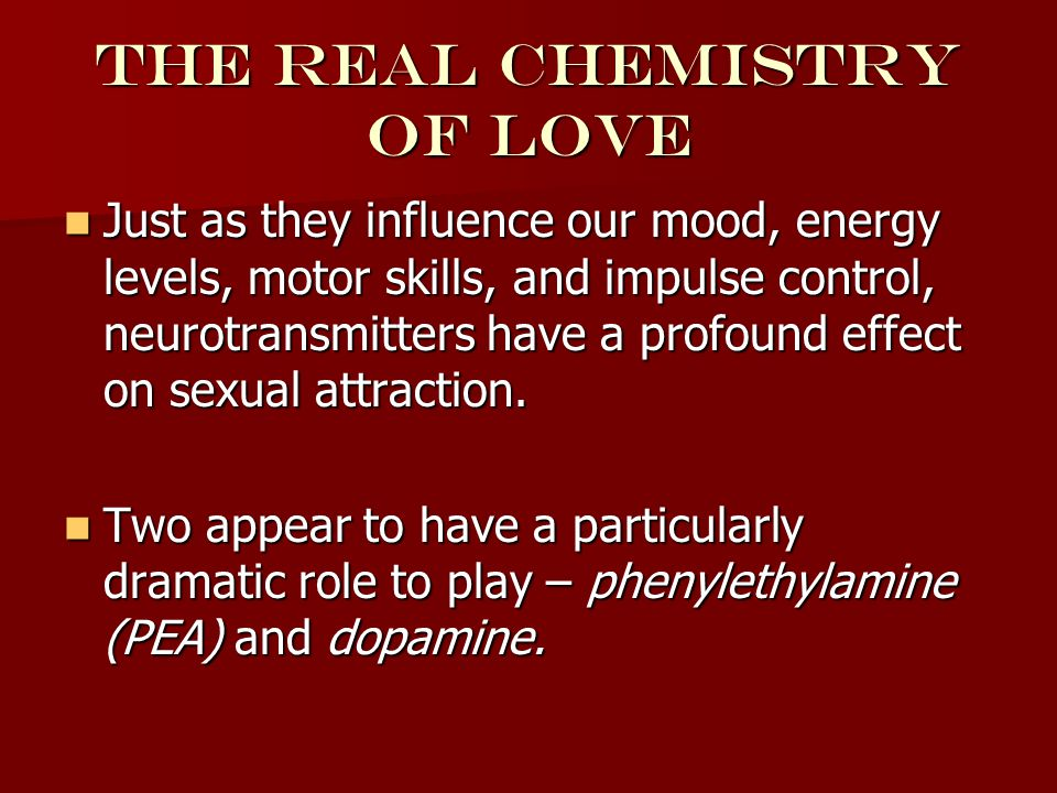 Phenylethylamine pea A neurotransmitter closely associated with intense passion and attraction A neurotransmitter closely associated with intense passion and attraction Surging levels accompany the initial elation and intense excitement and euphoria of new love Surging levels accompany the initial elation and intense excitement and euphoria of new love Chemically similar to amphetamines Chemically similar to amphetamines When we meet someone who is attractive to us, the whistle blows at the PEA factory. When we meet someone who is attractive to us, the whistle blows at the PEA factory.