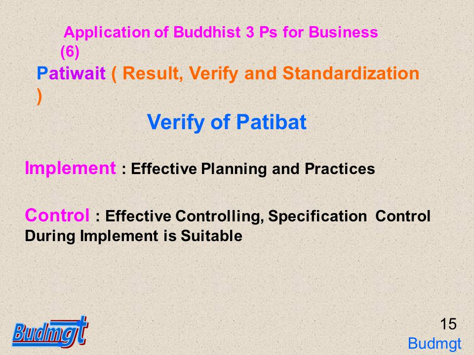 16 Result : Effective Outcome Verify of Patiwait Patiwait ( Result, Verify and Standardization ) Verify : Enlightenment Achievement, Method of Verify, Interpret Effectiveness, Frequency Standardization : Coverage, Simple or Easy to Use, Known All Participants, Information Collection System, Need to Improve or Change, Update Period Application of Buddhist 3 Ps for Business (7) Budmgt 3Ps