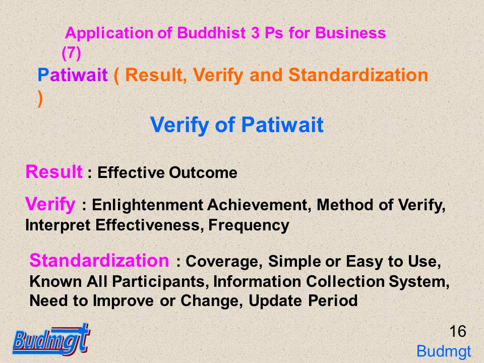 17 Countermeasure : Effectiveness and Coverage all Work Functions Standardization Patiwait ( Result, Verify and Standardization ) Effectiveness : To Achievement The Target or Best Wish Participation : People Concerned in Standard Setting Update : Update Period Application of Buddhist 3 Ps for Business (8) Budmgt 3Ps