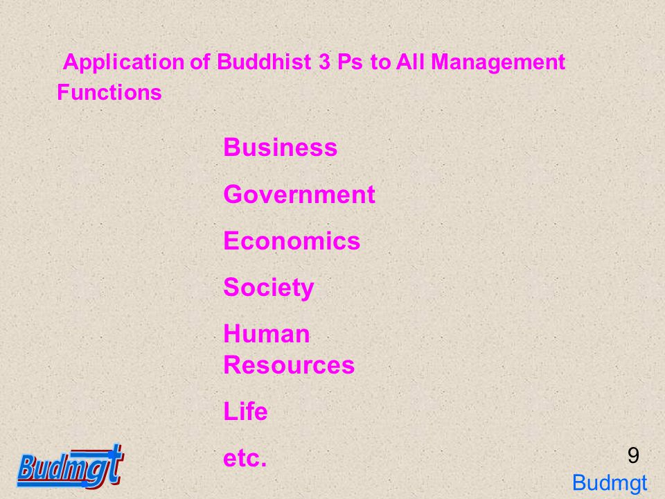 10 Application of Buddhist 3 Ps for Business (1) Pariyat ( Knowledge and Preparation ) Business Basic, Customer Behavior, Marketing, Competitors, Dealer, Sub-dealer, Customer Satisfaction, Production, Supplier, Quality, Raw Materials, Human, Law, Environment, Safety, Health, Politics, Finance, Economics, Culture, Science and Religion Knowledge of Work Business and Life Cycle, Root Causes, Uncertainty(Anijang), Truth of Information, Believes (Faith or Truth), Bias of Thinking (Kalamasutha), Linkage Chain (Patijasamupabaht),Cause and Effect (Itappatjayata), Good Action and Results Knowledge of Truth Budmgt 3Ps