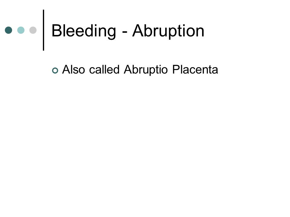 Bleeding - Abruption Premature separation of the normally implanted placenta Serious hemorrhage in the late second and the third trimesters Bleeding may be Concealed Obvious Both
