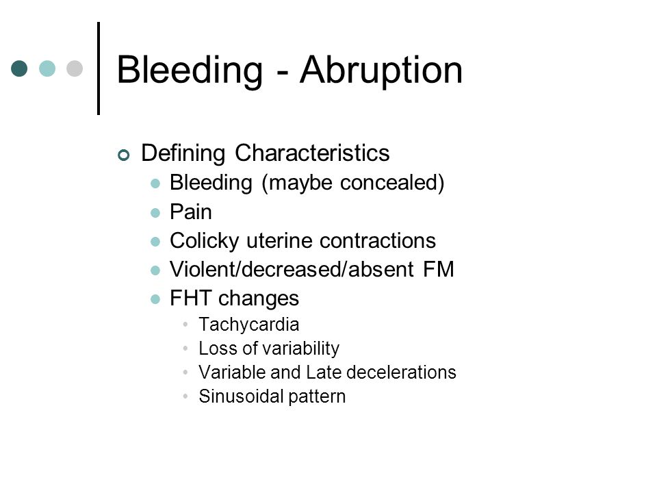 Bleeding - Abruption Defining characteristics will depend on the extent of abruption Partial separation May be able to stabilize and deliver vaginally (often delivery is fast) Complete separation Requires immediate delivery to save the life of the mother and fetus