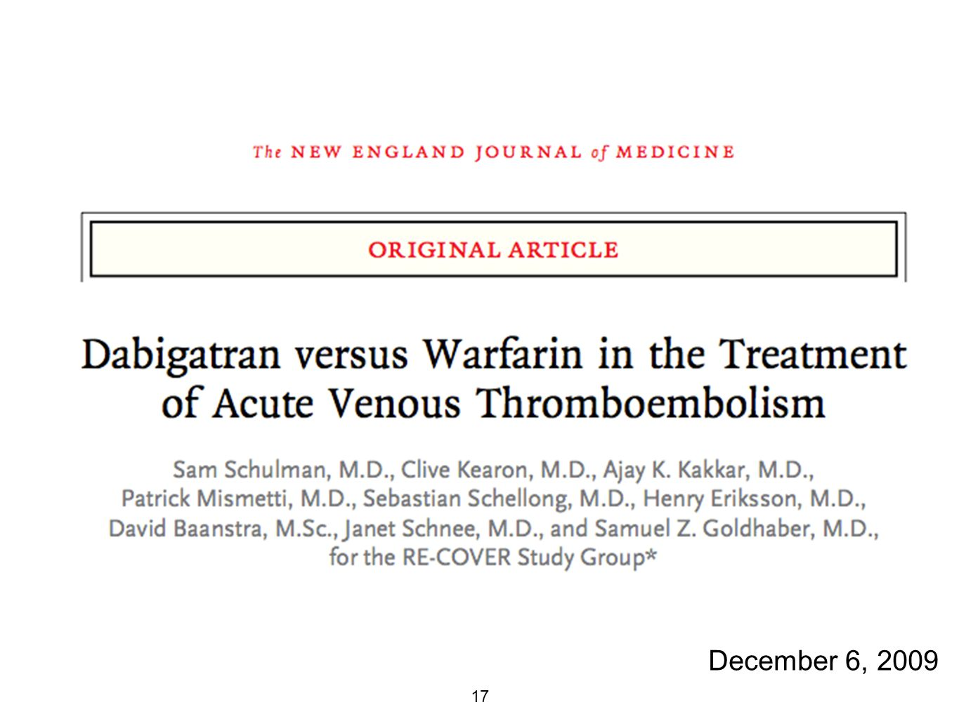 18 RE-COVER N = 2564, Follow-up 6 months, double-blind Inclusion: DVT or PE with planned tx for 6 months Exclusion: Symptoms longer than 6 months, PE with HD instability or use of TPA, indication for warfarin, unstable heart disease, high risk of bleeding, transaminases, life expectancy < 6 months, CrCl < 30, pregnancy Randomized to 150 mg dabigatran BID vs warfarin Primary outcome: symptomatic VTE or death 2/2 VTE