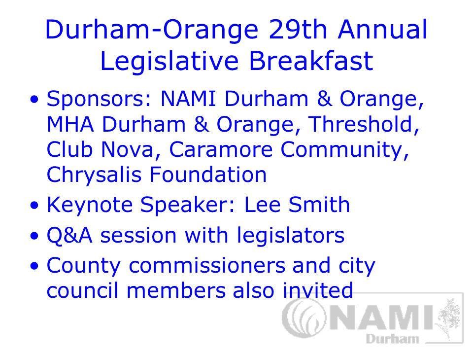 Durham-Orange 29th Annual Legislative Breakfast Issues: insurance parity, affordable housing, community-based crisis and long-term services, jail diversion, police training Key point: Triangle Area legislators are mostly with us – we need to reach the rest of the state