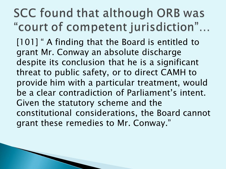 In Conway, the decision that ORB could not grant the charter remedy sought hinged on the following: Criminal Code, the statutory scheme under which the ORB operates, does not permit an absolute discharge in circumstances where the accused continues to pose a significant threat to the safety of the public