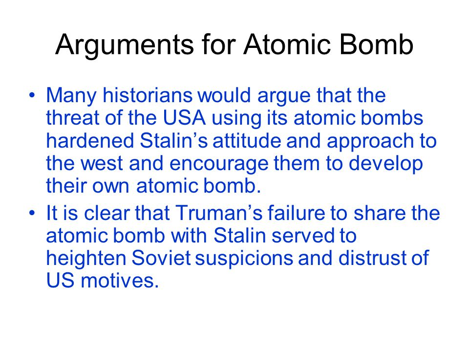Counter-argument Some historians however would argue that the atom bomb had little impact on Stalin's policies as Stalin was still aggressive in his pursuit of the expansion of the Soviet Union.