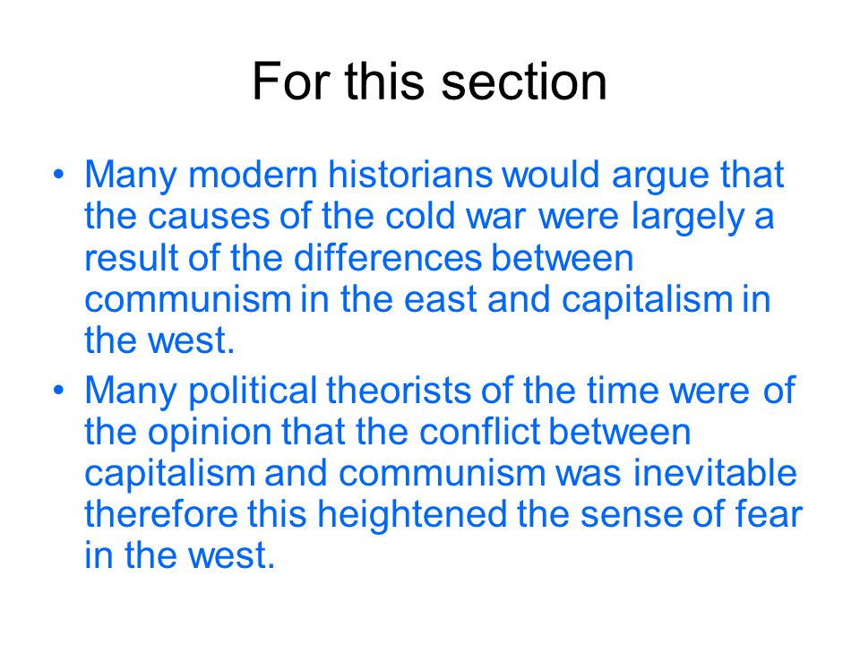Counter Argument However some political commentators would criticise this line of argument as communism had been established for almost 30 years prior to the cold war therefore other factors must have played a more important role in raising tensions in between east and west.