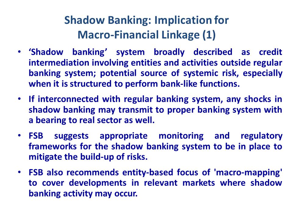 Shadow Banking: Implication for Macro-Financial Linkage (2) Challenges posed by shadow banking system in macro-financial linkages largely due to regulatory arbitrage concern, where funds move between regulated & unregulated banking system.