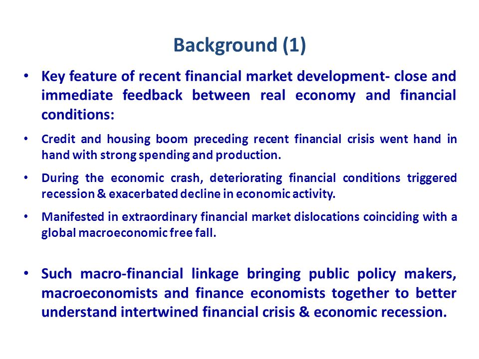 Background (2) Strong theories & vast empirical literature exist on effects of monetary policy on output & other real sector variables Feedback from financial sector to real economy is emerging subject from both theoretical and empirical aspects.