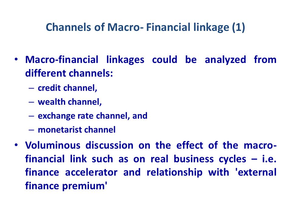 Channels of Macro- Financial linkage (2) BIS working paper identifies three channels of financial and real sector linkage: – Borrower balance sheet channel which refers to both firms & household whereby lenders are unable to fully assess & monitor relevant risks & enforce fully debt repayment.