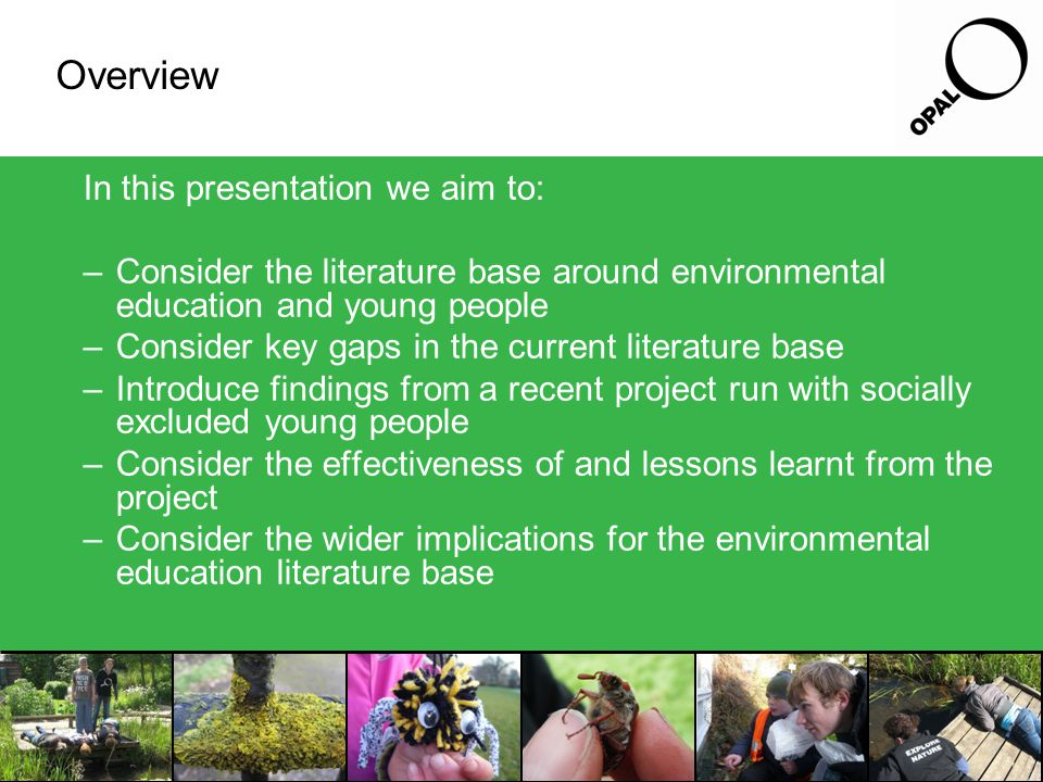 The literature base There is a large literature base around environmental education and young people covering: –Approaches to environmental education –The intrinsic value of experiences with nature and the environment –The impact such experiences may have on later life including pro environmental behaviours –That socially deprived young people have fewer and less diverse nature experiences But, within this literature base there are two significant gaps in knowledge: –limited published work considering environmental learning and 'children being brought up at the margins of affluent societies' (Barratt Hacking et al 2007) –surprisingly little has been written up about the practice of environmental engagement with socially deprived young people