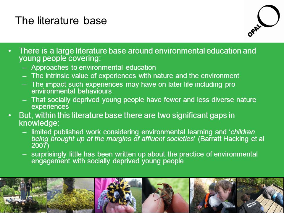 Key questions Given the gaps in knowledge, this research aimed to investigate: –How is it best to engage in environmental education activities with young people who are likely to have: been permanently excluded from mainstream education poor literacy levels low self esteem and confidence learning difficulties difficulties concentrating for long periods Issues with trust –What can this research tell us about environmental learning and 'children being brought up at the margins of affluent societies'?