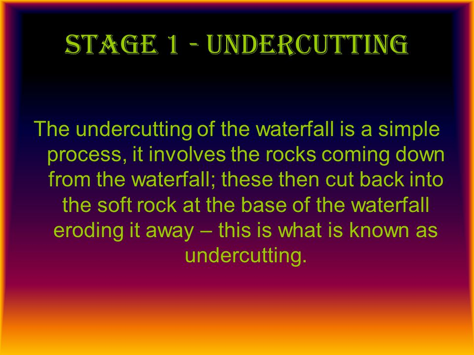 Stage 2 – overhang collapses This is connected to the first phase of a waterfall; continuous undercutting means that the hard rock that is found above the soft rock becomes un-supported so it just falls away moving the waterfall further back up the valley.
