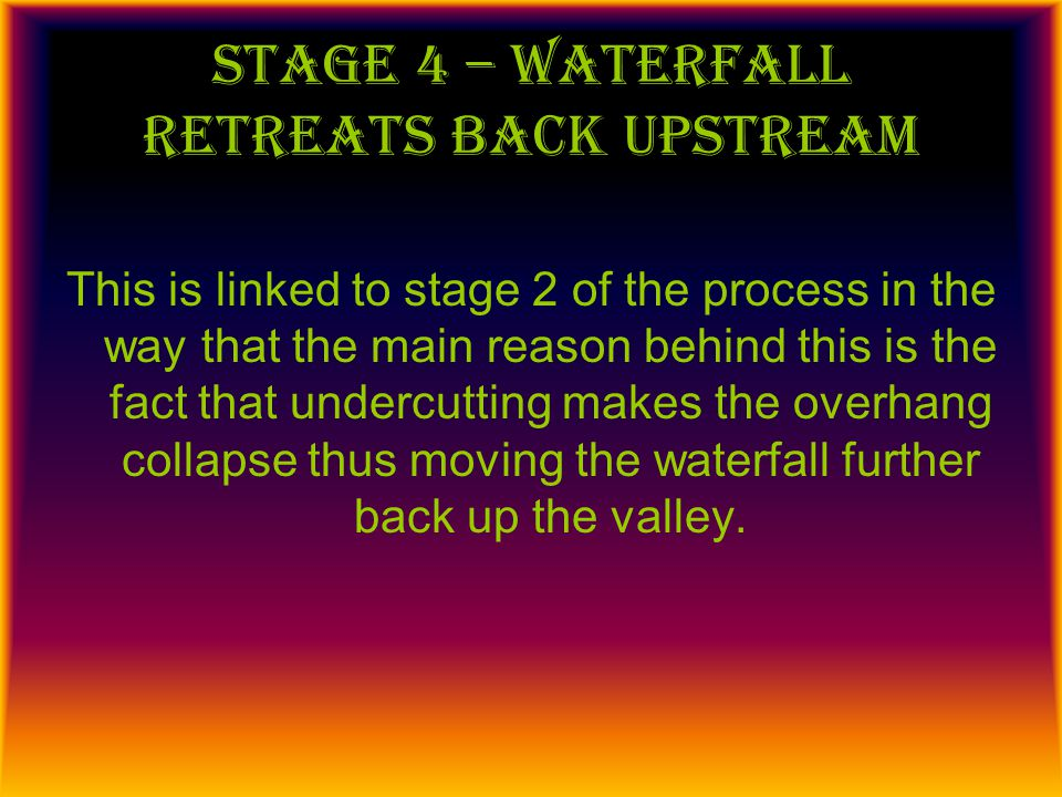 Stage 5 – steep, gorge-like valleys The valleys that waterfalls are found in become steep due to the fact that the undercutting erodes at an angle making the valley become fairly steep.