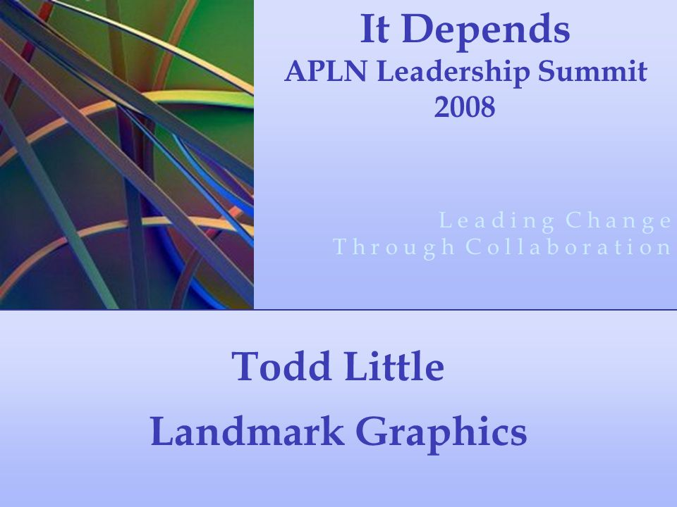 Todd Little Landmark Graphics It Depends APLN Leadership Summit 2008 L e a d i n g C h a n g e T h r o u g h C o l l a b o r a t i o n