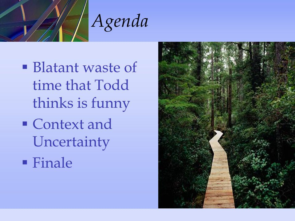  Blatant waste of time that Todd thinks is funny  Context and Uncertainty  Finale Agenda