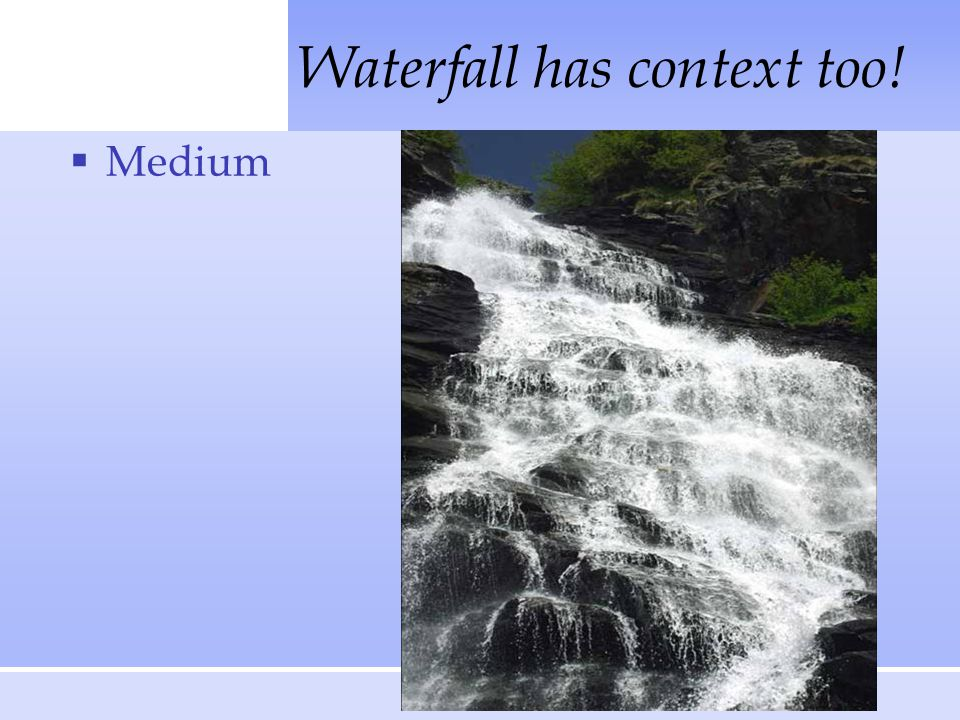 Waterfall has context too!  Medium