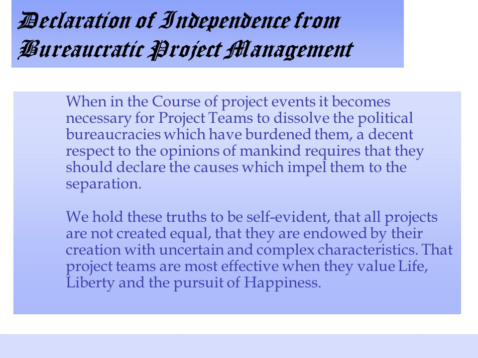 Declaration of Independence from Bureaucratic Project Management When in the Course of project events it becomes necessary for Project Teams to dissolve the political bureaucracies which have burdened them, a decent respect to the opinions of mankind requires that they should declare the causes which impel them to the separation.