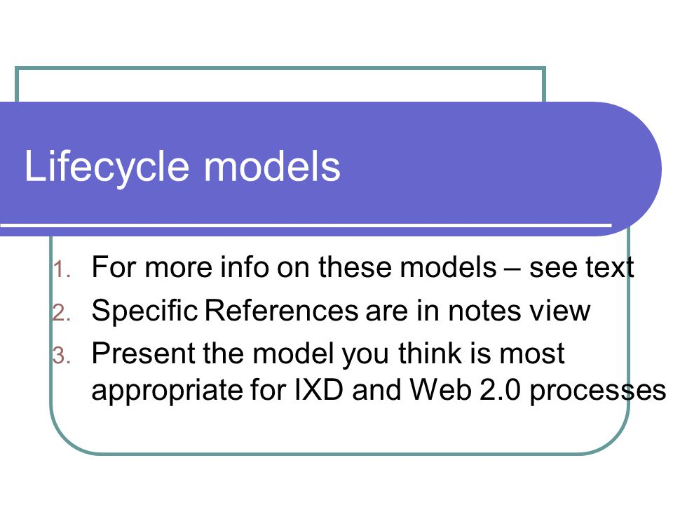 Lifecycle models Show how activities are related to each other Lifecycle models are: — management tools — simplified versions of reality Many lifecycle models exist, for example: — From software engineering: waterfall, spiral, JAD/RAD, Microsoft — from HCI: Star, usability engineering