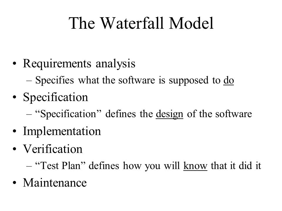 The Spiral Model Build what you think you need –Perhaps using the waterfall model Get a few users to help you debug it –First an alpha release, then a beta release Release it as a product (version 1.0) –Make small changes as needed (1.1, 1.2, ….) Save big changes for a major new release –Often based on a total redesign (2.0, 3.0, …)