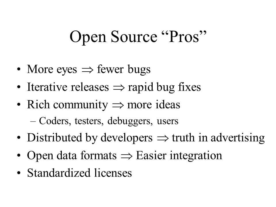 Open Source Cons Communities require incentives –Much open source development is underwritten Developers are calling the shots –Can result in feature explosion Proliferation of orphans Diffused accountability –Who would you sue.