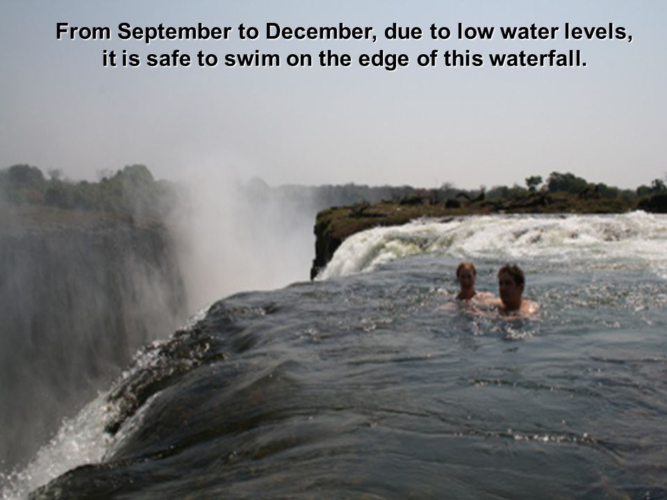 From September to December, due to low water levels, it is safe to swim on the edge of this waterfall.