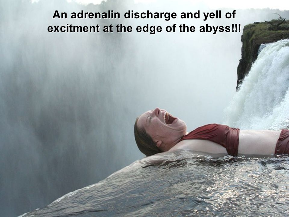 An adrenalin discharge and yell of excitment at the edge of the abyss!!!