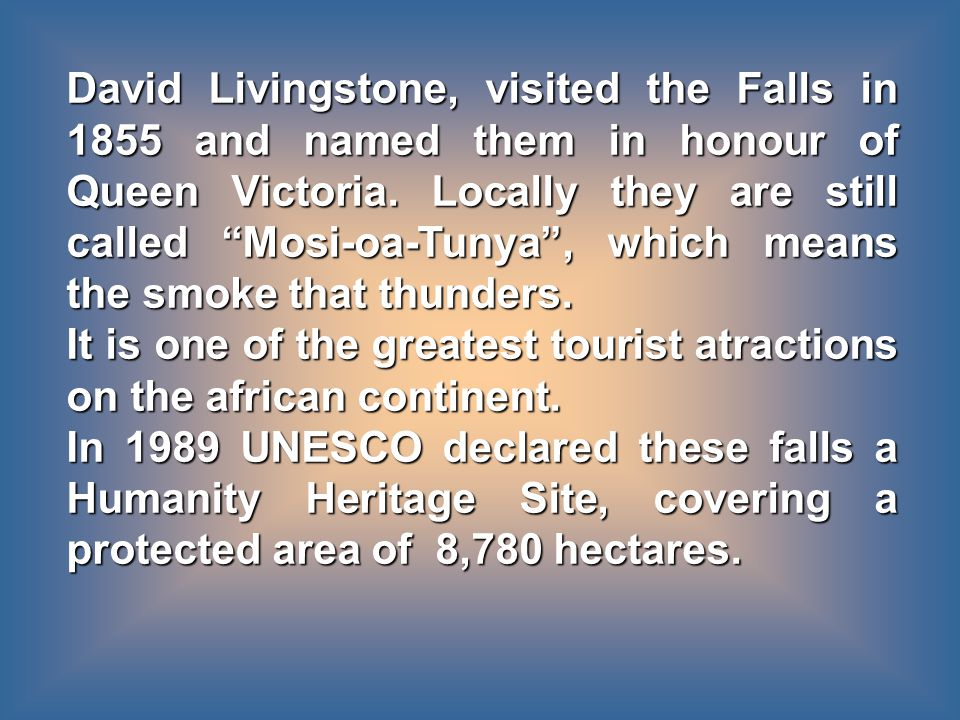 David Livingstone, visited the Falls in 1855 and named them in honour of Queen Victoria.