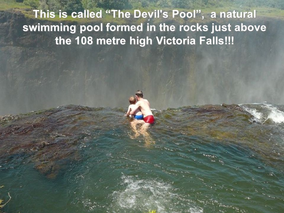 o This is called The Devil s Pool , a natural swimming pool formed in the rocks just above the 108 metre high Victoria Falls!!!