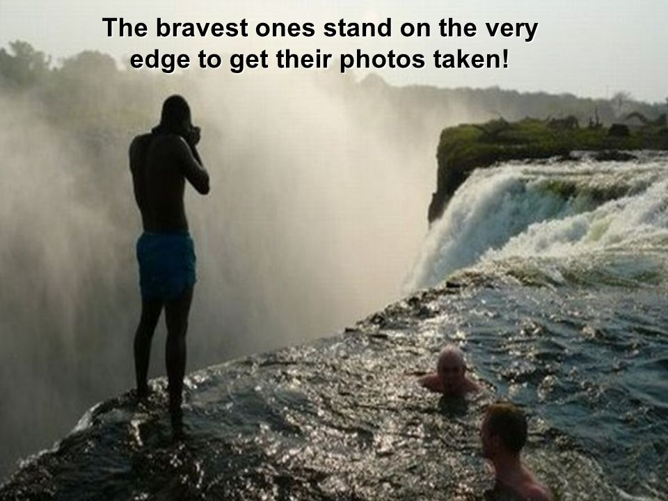 The bravest ones stand on the very edge to get their photos taken!