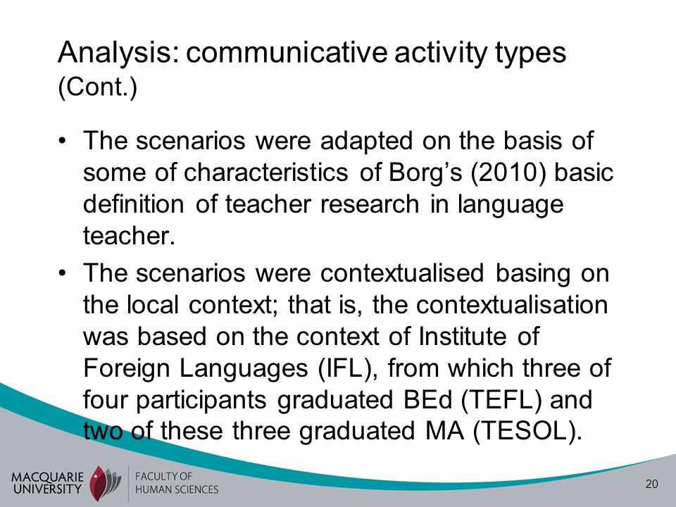 21 Analysis: communicative activity types (Cont.) Borg (2010): basic definition of teacher research– A systematic inquiry (quantitative/qualitative), being conducted by teachers (individually/ collaboratively) in teachers' own contexts, to enhance teachers' understanding about their practice and perhaps to inform this practice to institutional and other beyond-classroom bodies, and being made public.
