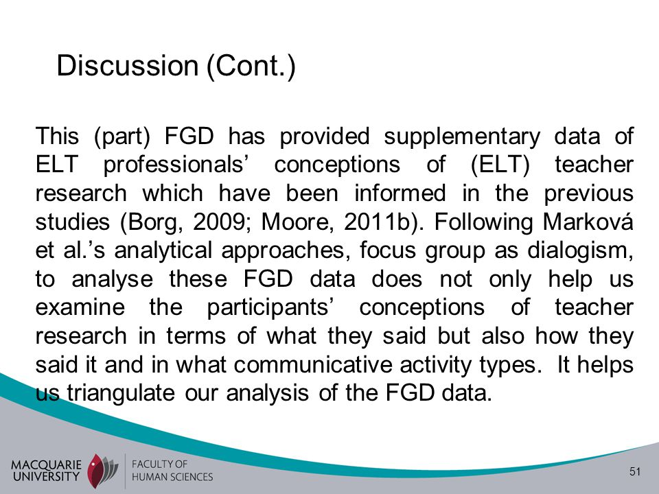 52 Conclusion The participants had different views of 'ELT teacher research' at the beginning of the discussion of the different scenarios, but as the discussion developed, they had clearer conceptions of 'ELT teacher research', which is distinguished from 'research'.