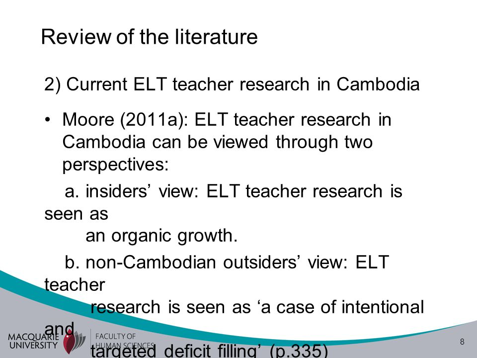 9 Review of the literature (Cont.) 3) Teachers' conceptions of teacher research in language teaching:  Moore (2011b) and Borg (2009) - commonly identified features of good research in language teaching: large samples, variables, hypothesis, objectivity, statistics, generalizability