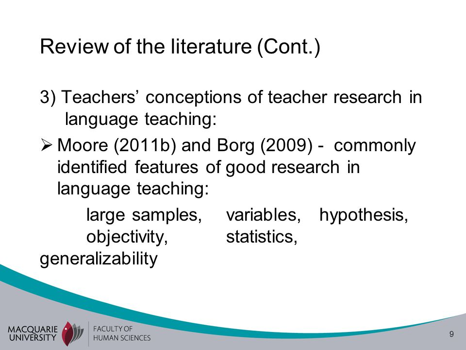 10 Review of the literature (Cont.) Borg (2009, p.377) Teachers may have inappropriate or unrealistic notions of the kind of inquiry teacher research involves. Borg (2013, p.