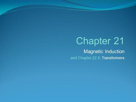 Chapter 21 Magnetic Induction and Chapter 22.9: Transformers.