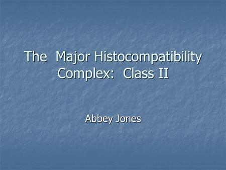 The Major Histocompatibility Complex: Class II Abbey Jones.