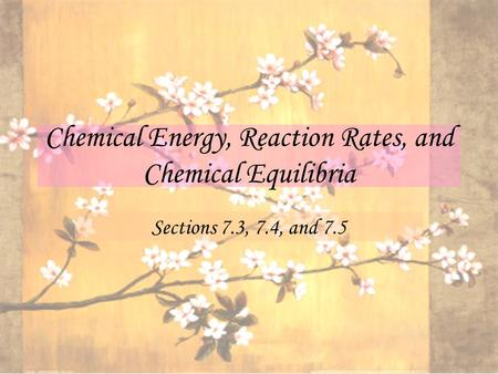 Chemical Energy, Reaction Rates, and Chemical Equilibria Sections 7.3, 7.4, and 7.5.